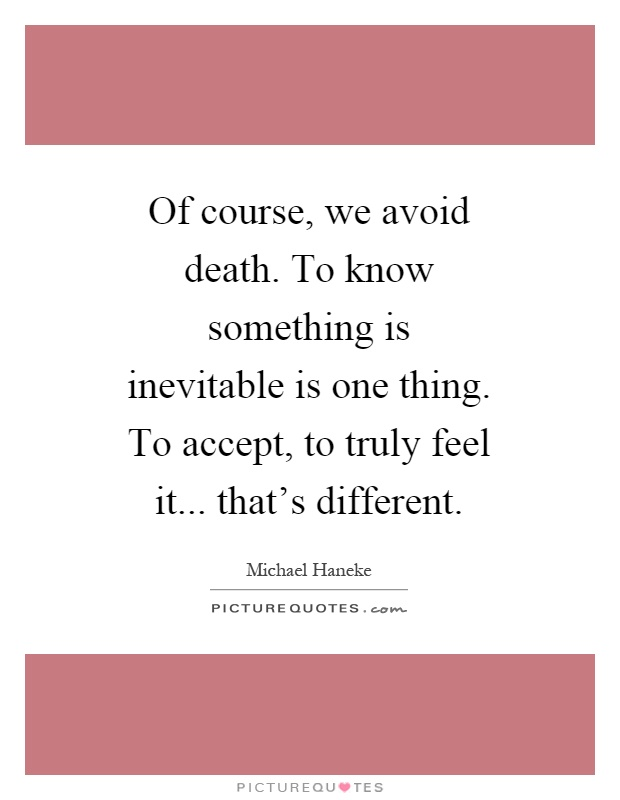 Of course, we avoid death. To know something is inevitable is one thing. To accept, to truly feel it... that's different Picture Quote #1