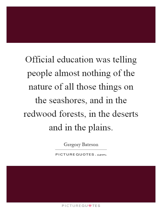 Official education was telling people almost nothing of the nature of all those things on the seashores, and in the redwood forests, in the deserts and in the plains Picture Quote #1