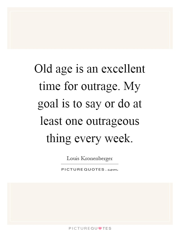Old age is an excellent time for outrage. My goal is to say or do at least one outrageous thing every week Picture Quote #1