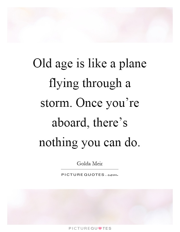 Old age is like a plane flying through a storm. Once you're aboard, there's nothing you can do Picture Quote #1