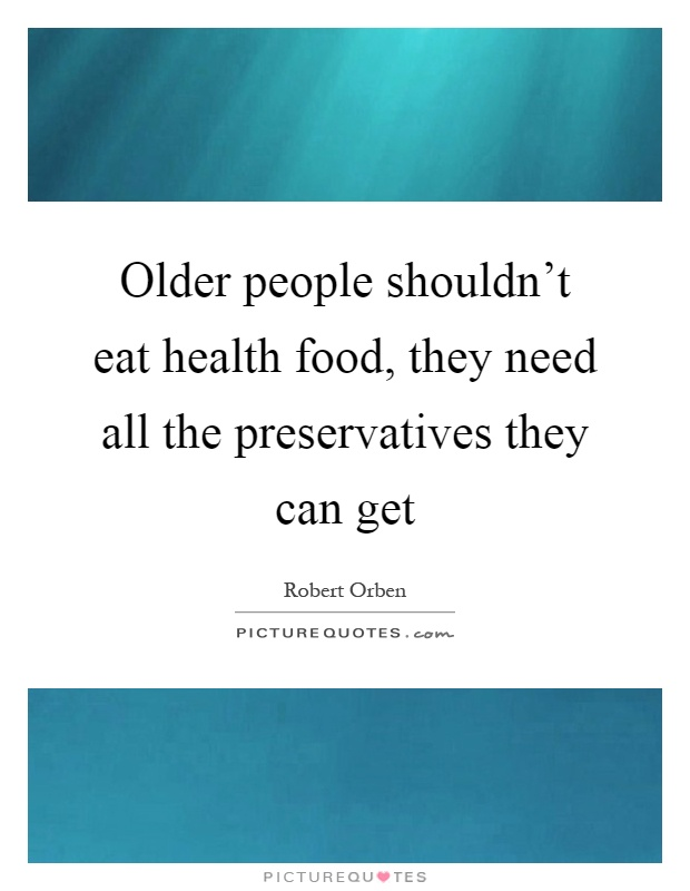 Older people shouldn't eat health food, they need all the preservatives they can get Picture Quote #1