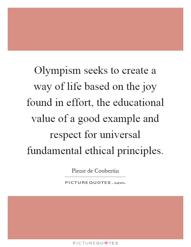 Olympism seeks to create a way of life based on the joy found in effort, the educational value of a good example and respect for universal fundamental ethical principles Picture Quote #1