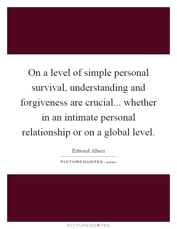 On a level of simple personal survival, understanding and forgiveness are crucial... whether in an intimate personal relationship or on a global level Picture Quote #1