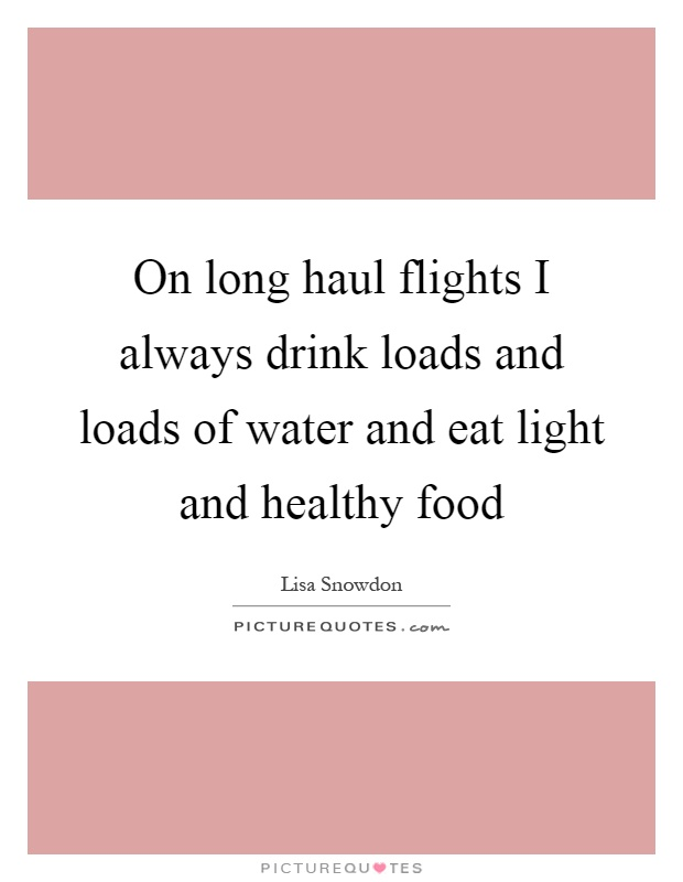 On long haul flights I always drink loads and loads of water and eat light and healthy food Picture Quote #1