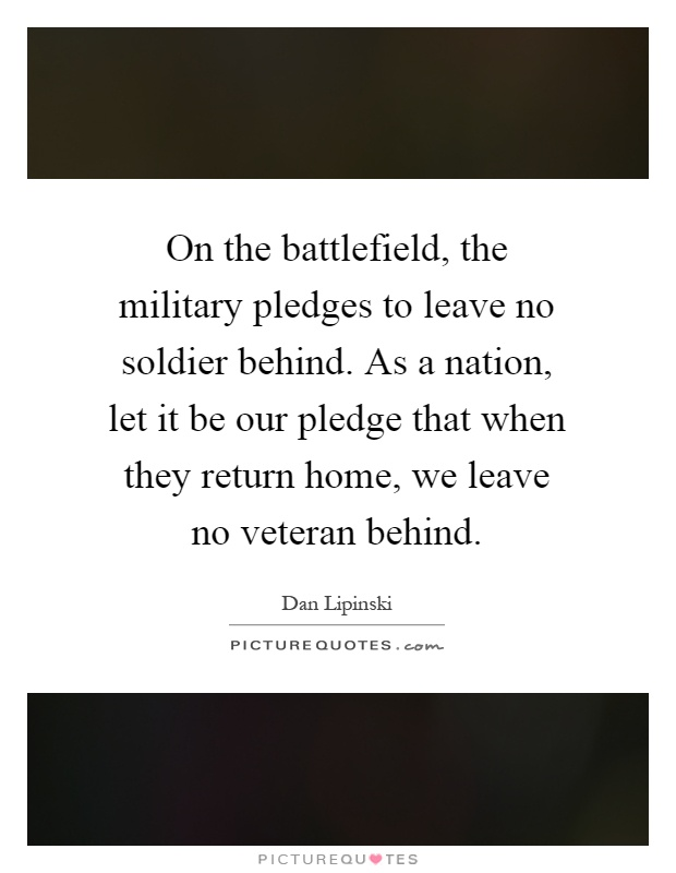 On the battlefield, the military pledges to leave no soldier behind. As a nation, let it be our pledge that when they return home, we leave no veteran behind Picture Quote #1