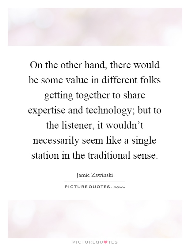 On the other hand, there would be some value in different folks getting together to share expertise and technology; but to the listener, it wouldn't necessarily seem like a single station in the traditional sense Picture Quote #1