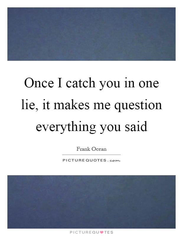 Once I catch you in one lie, it makes me question everything you said Picture Quote #1