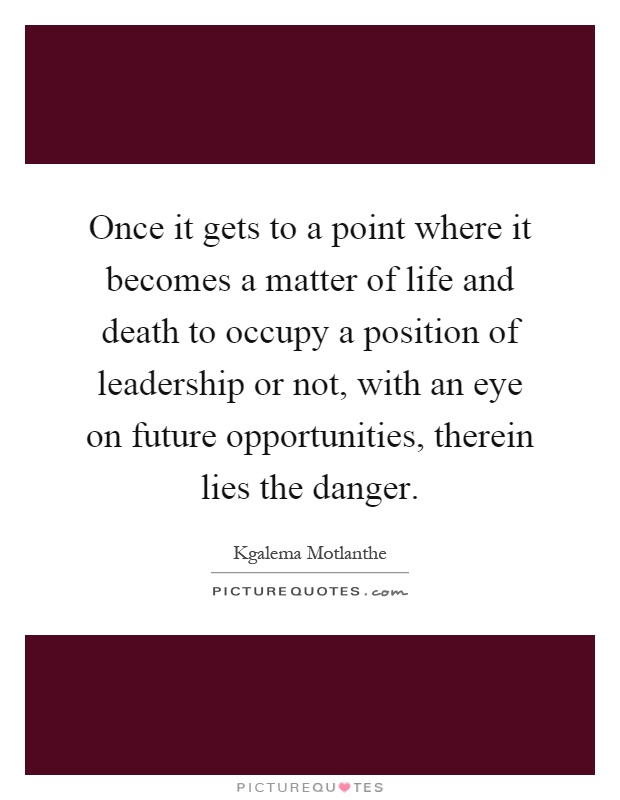Once it gets to a point where it becomes a matter of life and death to occupy a position of leadership or not, with an eye on future opportunities, therein lies the danger Picture Quote #1