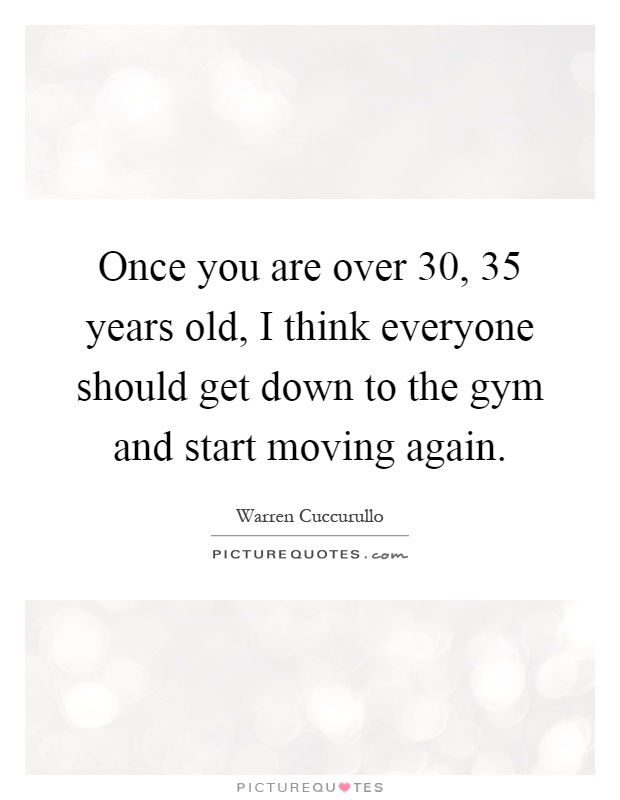 Quotes About Being 35 Years Old: Once You Are Over 30, 35 Years Old, I Think Everyone