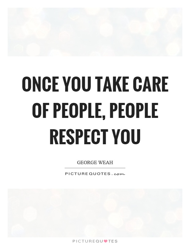 Once you take care of people, people respect you Picture Quote #1