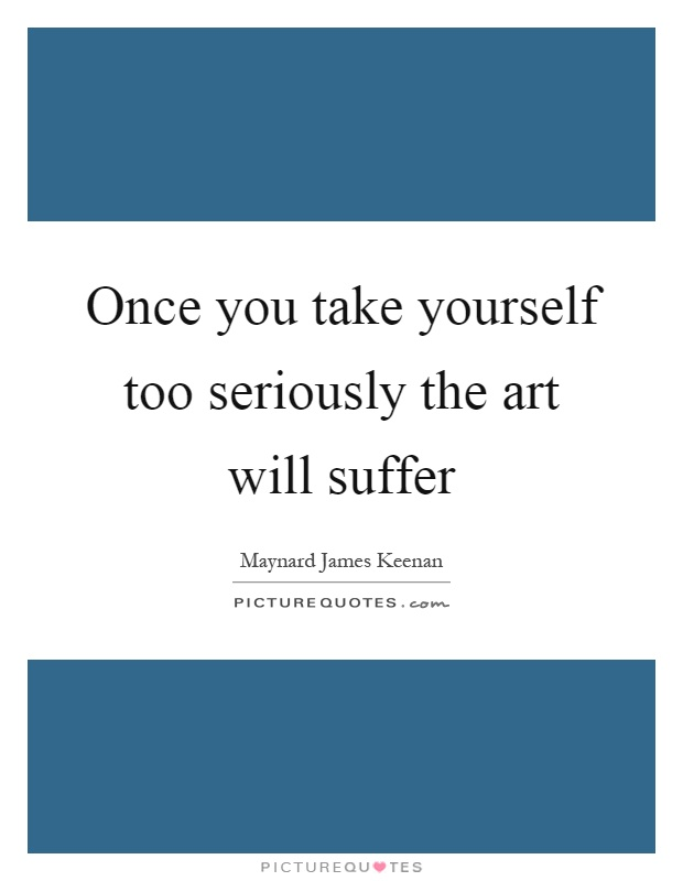 Once you take yourself too seriously the art will suffer Picture Quote #1