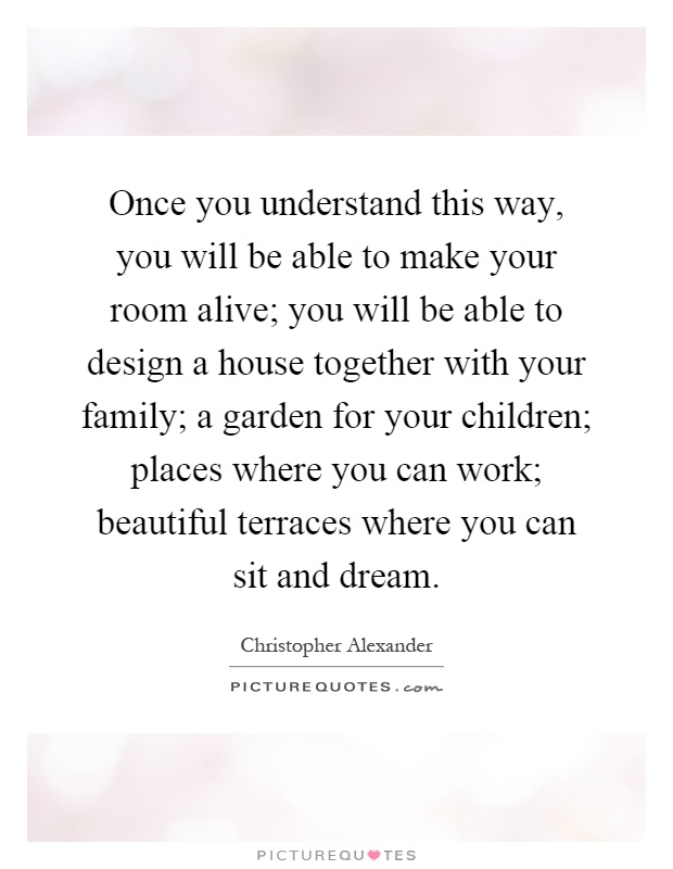 Once you understand this way, you will be able to make your room alive; you will be able to design a house together with your family; a garden for your children; places where you can work; beautiful terraces where you can sit and dream Picture Quote #1