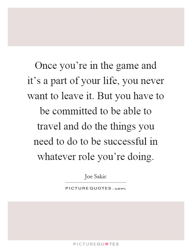 Once you're in the game and it's a part of your life, you never want to leave it. But you have to be committed to be able to travel and do the things you need to do to be successful in whatever role you're doing Picture Quote #1