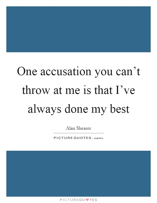 One accusation you can't throw at me is that I've always done my best Picture Quote #1