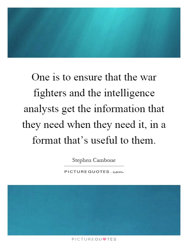 One is to ensure that the war fighters and the intelligence analysts get the information that they need when they need it, in a format that's useful to them Picture Quote #1