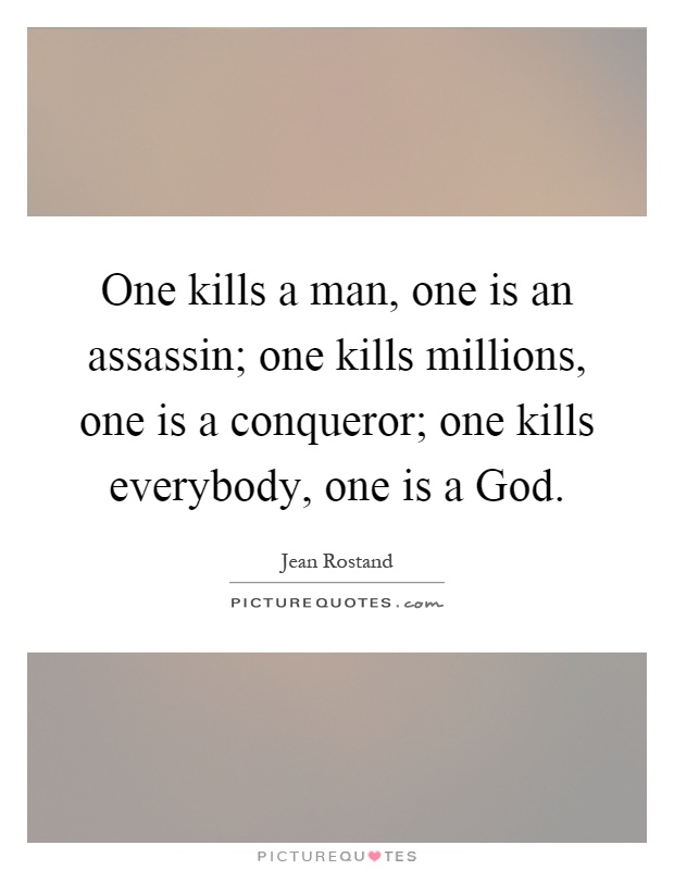 One kills a man, one is an assassin; one kills millions, one is a conqueror; one kills everybody, one is a God Picture Quote #1