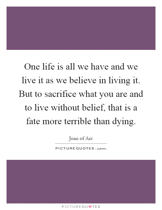 One life is all we have and we live it as we believe in living it. But to sacrifice what you are and to live without belief, that is a fate more terrible than dying Picture Quote #1