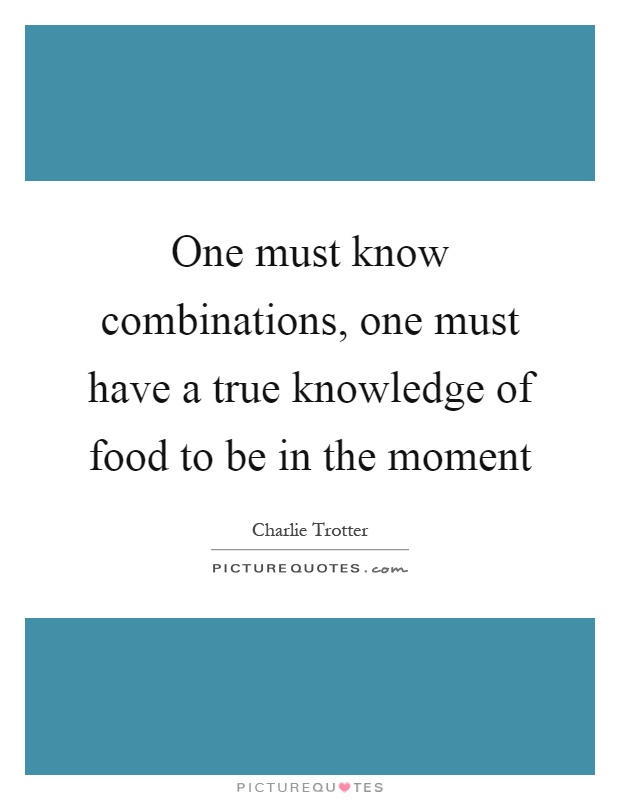 One must know combinations, one must have a true knowledge of food to be in the moment Picture Quote #1