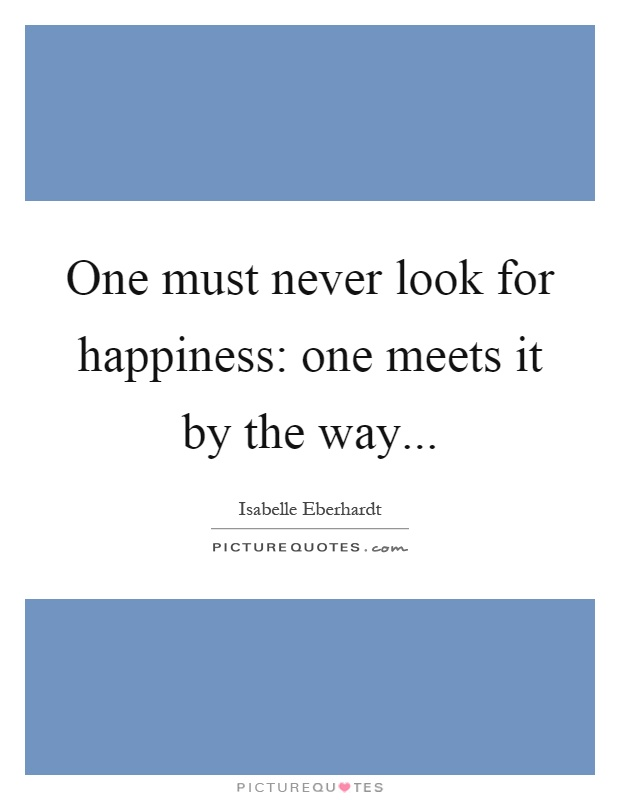 One must never look for happiness: one meets it by the way Picture Quote #1
