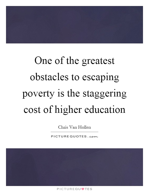 One of the greatest obstacles to escaping poverty is the staggering cost of higher education Picture Quote #1