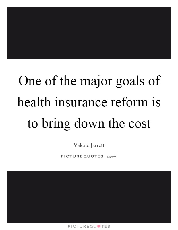 One of the major goals of health insurance reform is to bring down the cost Picture Quote #1