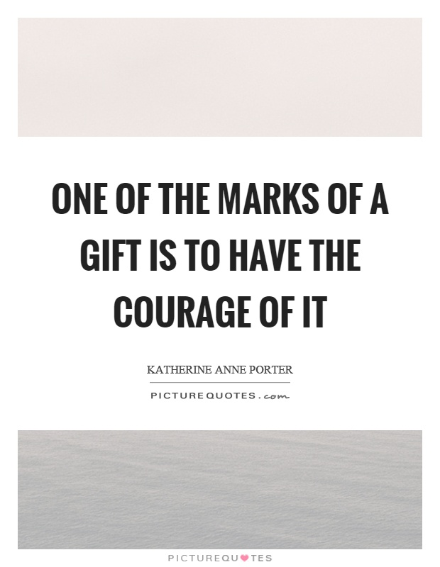 One of the marks of a gift is to have the courage of it Picture Quote #1