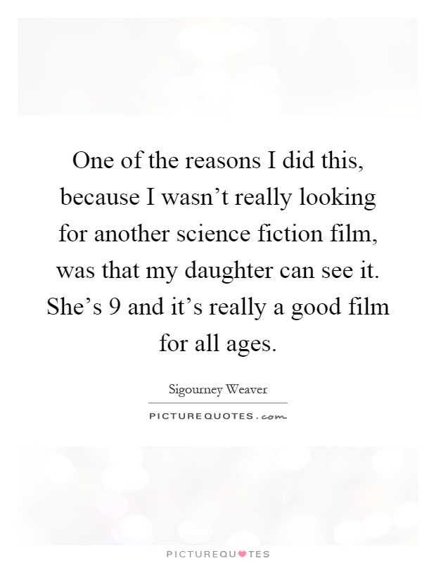 One of the reasons I did this, because I wasn't really looking for another science fiction film, was that my daughter can see it. She's 9 and it's really a good film for all ages Picture Quote #1