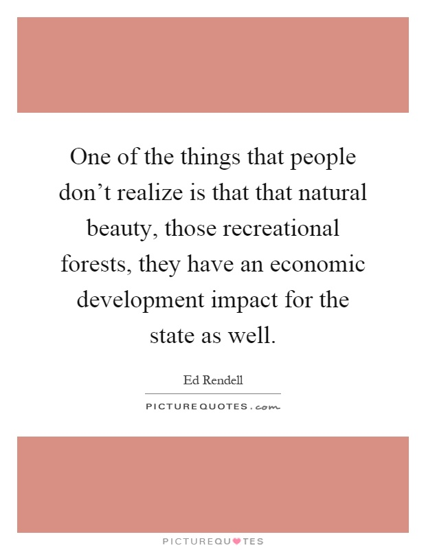 One of the things that people don't realize is that that natural beauty, those recreational forests, they have an economic development impact for the state as well Picture Quote #1