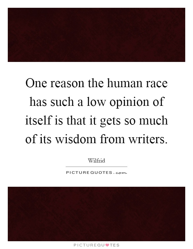 One reason the human race has such a low opinion of itself is that it gets so much of its wisdom from writers Picture Quote #1
