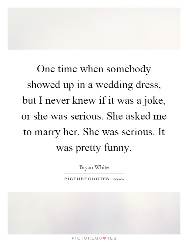 One time when somebody showed up in a wedding dress, but I never knew if it was a joke, or she was serious. She asked me to marry her. She was serious. It was pretty funny Picture Quote #1