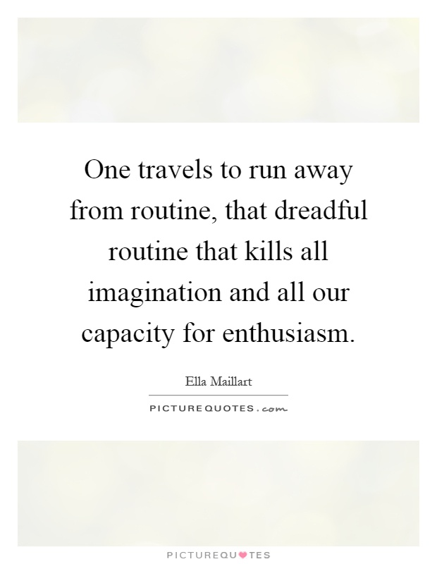 One travels to run away from routine, that dreadful routine that kills all imagination and all our capacity for enthusiasm Picture Quote #1