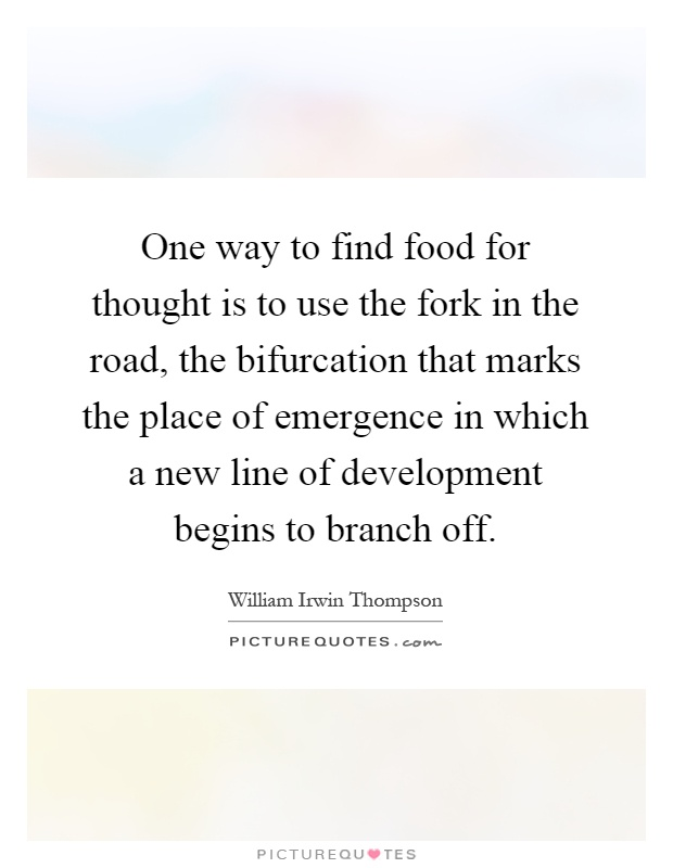 One way to find food for thought is to use the fork in the road, the bifurcation that marks the place of emergence in which a new line of development begins to branch off Picture Quote #1