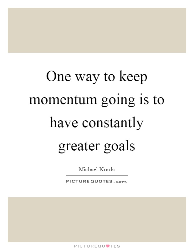 One Way To Keep Momentum Going Is To Have Constantly