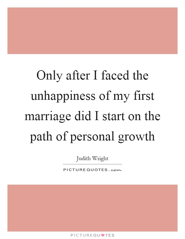 Only after I faced the unhappiness of my first marriage did I start on the path of personal growth Picture Quote #1
