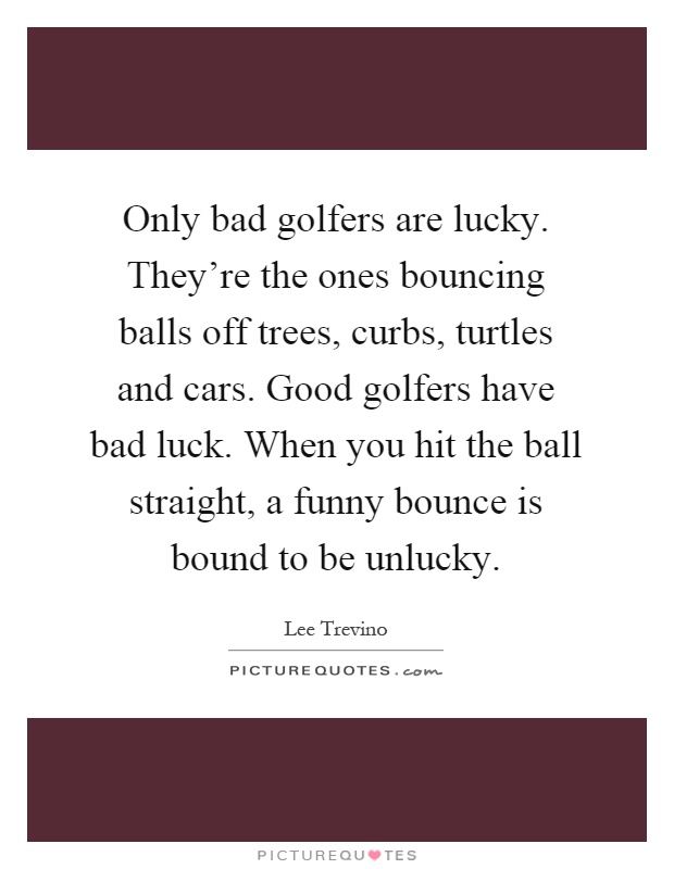 Only bad golfers are lucky. They're the ones bouncing balls off trees, curbs, turtles and cars. Good golfers have bad luck. When you hit the ball straight, a funny bounce is bound to be unlucky Picture Quote #1