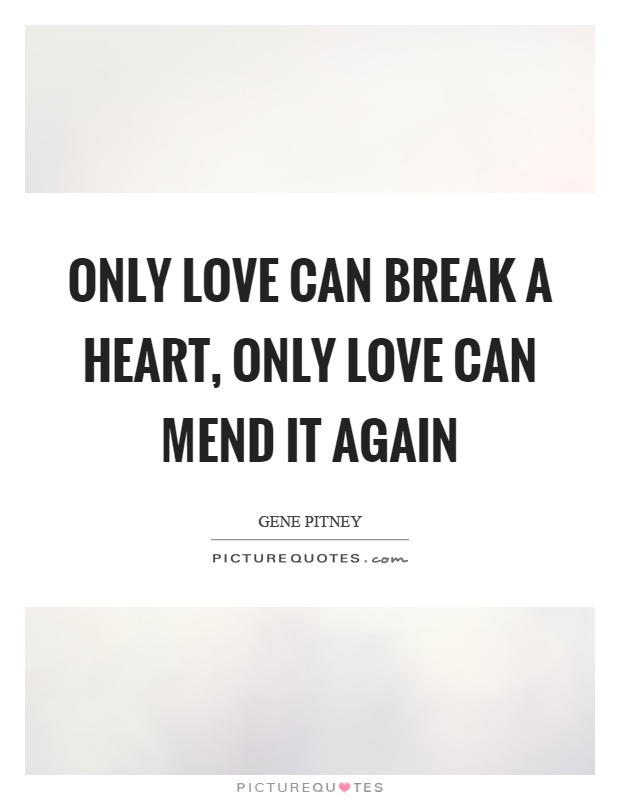 Only love can break a heart, only love can mend it again Picture Quote #1
