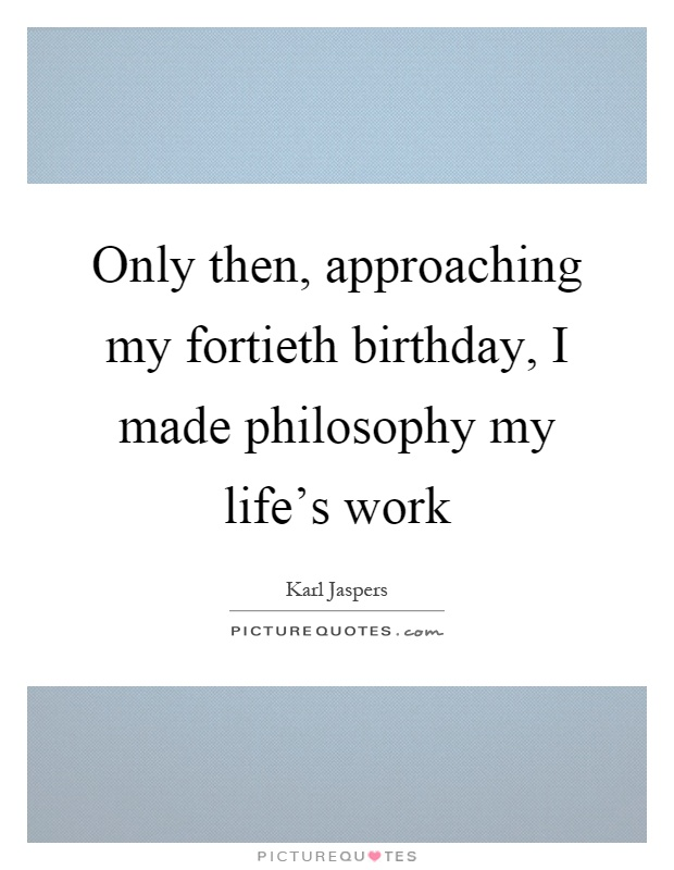 Only then, approaching my fortieth birthday, I made philosophy my life's work Picture Quote #1