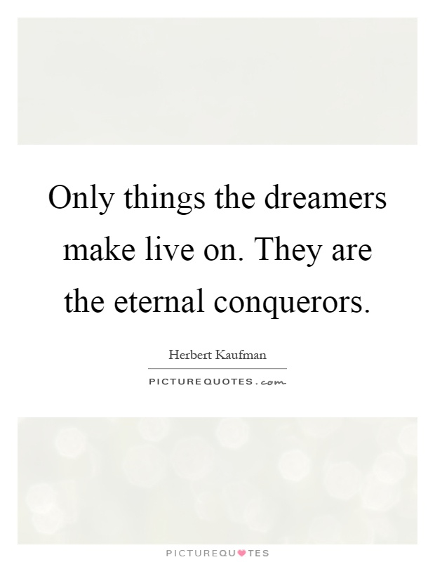 Only things the dreamers make live on. They are the eternal conquerors Picture Quote #1