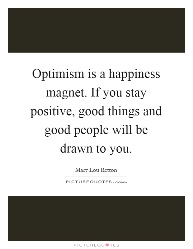 Optimism is a happiness magnet. If you stay positive, good things and good people will be drawn to you Picture Quote #1