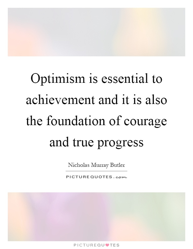 Optimism is essential to achievement and it is also the foundation of courage and true progress Picture Quote #1
