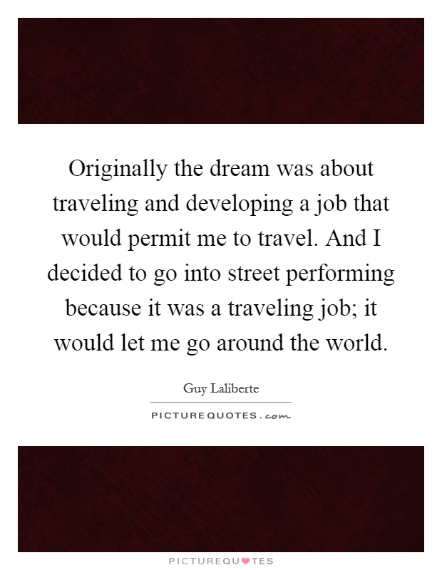 Originally the dream was about traveling and developing a job that would permit me to travel. And I decided to go into street performing because it was a traveling job; it would let me go around the world Picture Quote #1