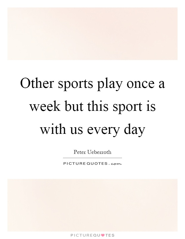 Other sports play once a week but this sport is with us every day Picture Quote #1