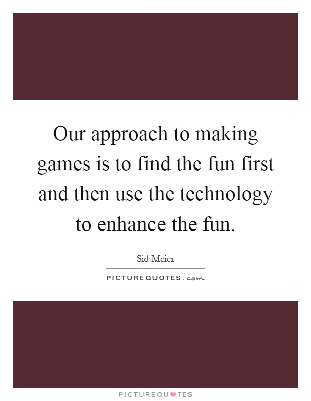 Our approach to making games is to find the fun first and then use the technology to enhance the fun Picture Quote #1