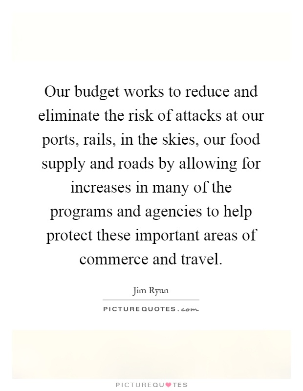 Our budget works to reduce and eliminate the risk of attacks at our ports, rails, in the skies, our food supply and roads by allowing for increases in many of the programs and agencies to help protect these important areas of commerce and travel Picture Quote #1