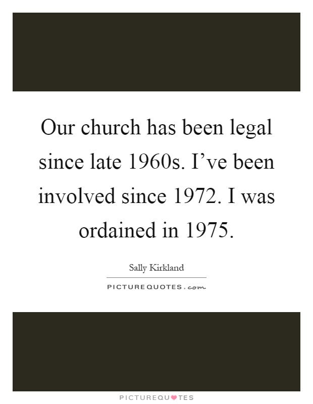Our church has been legal since late 1960s. I've been involved since 1972. I was ordained in 1975 Picture Quote #1