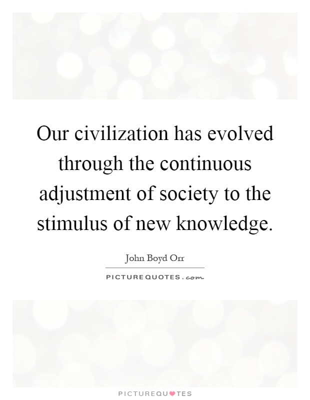 Our civilization has evolved through the continuous adjustment of society to the stimulus of new knowledge Picture Quote #1