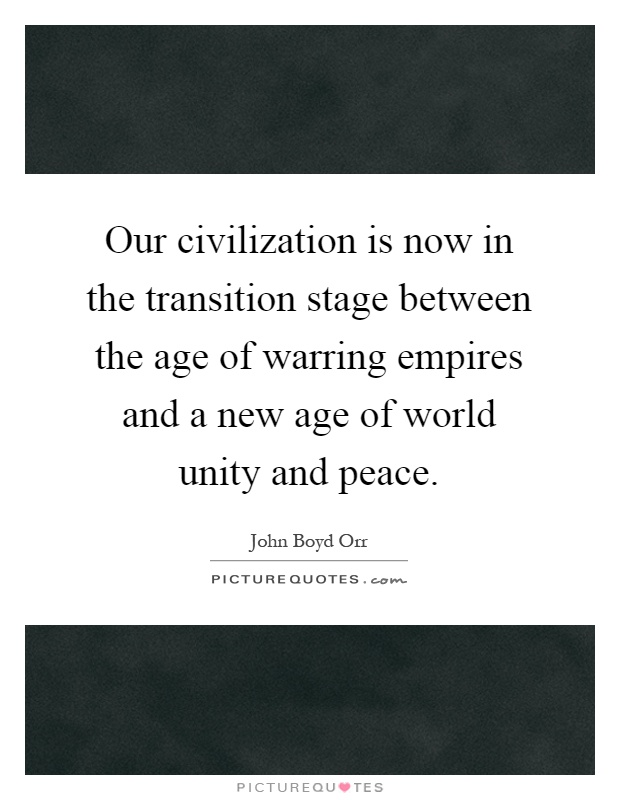 Our civilization is now in the transition stage between the age of warring empires and a new age of world unity and peace Picture Quote #1