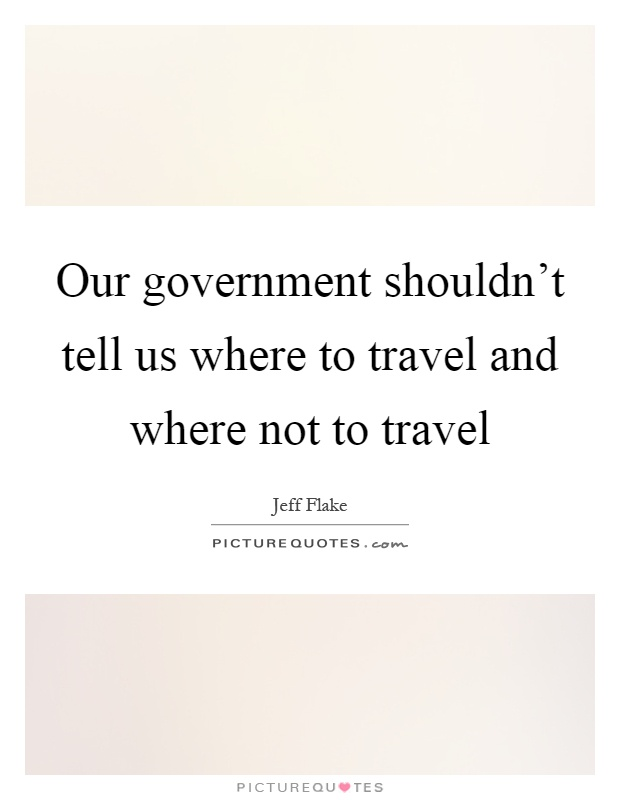 Our government shouldn't tell us where to travel and where not to travel Picture Quote #1