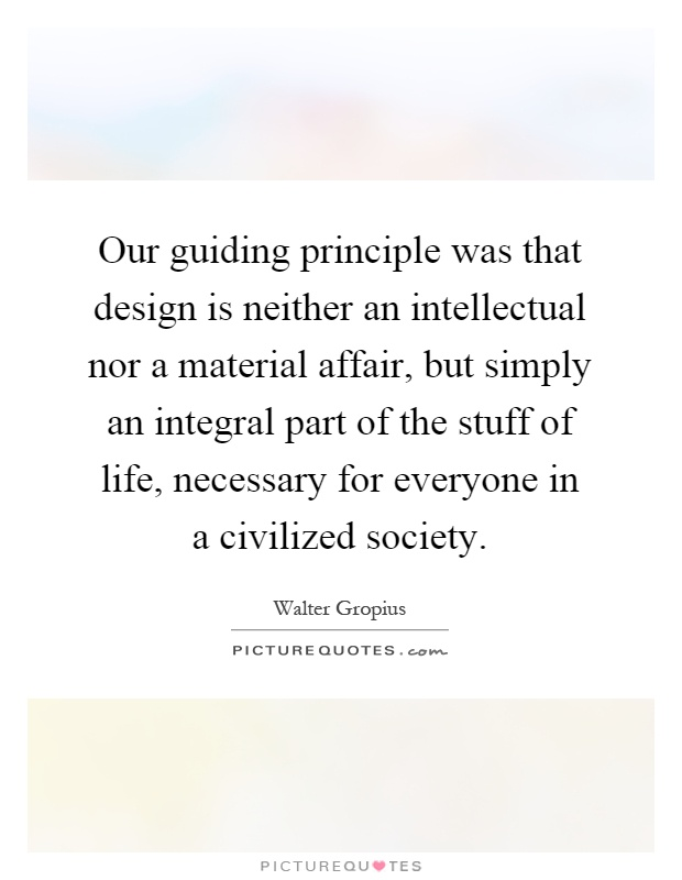 Our guiding principle was that design is neither an intellectual nor a material affair, but simply an integral part of the stuff of life, necessary for everyone in a civilized society Picture Quote #1