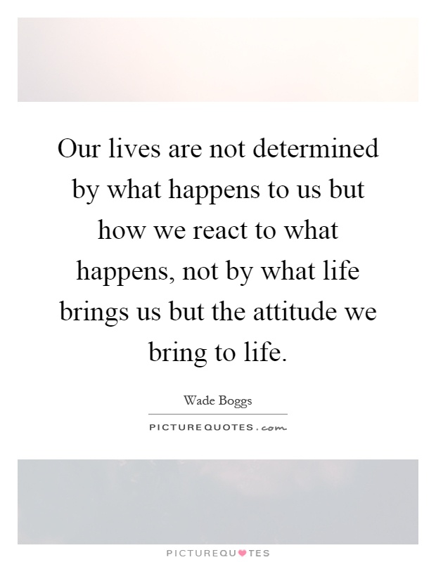 Our lives are not determined by what happens to us but how we react to what happens, not by what life brings us but the attitude we bring to life Picture Quote #1